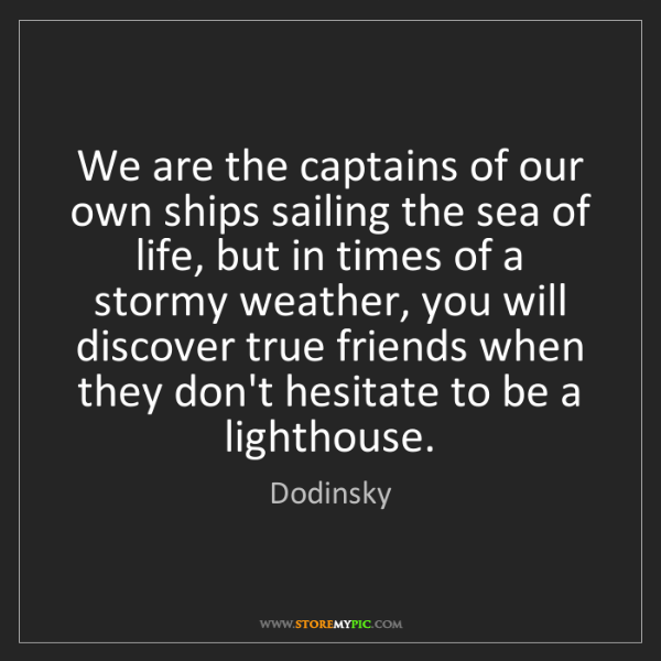Dodinsky: We are the captains of our own ships sailing the sea...