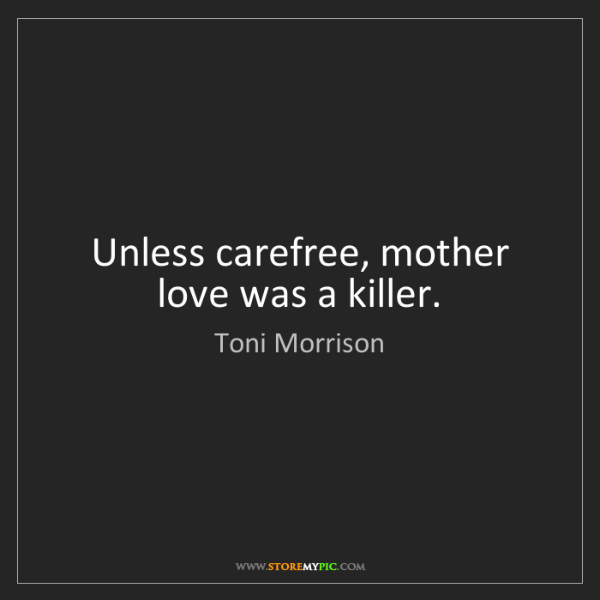 Toni Morrison: Unless carefree, mother love was a killer.