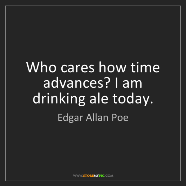 Edgar Allan Poe: Who cares how time advances? I am drinking ale today.