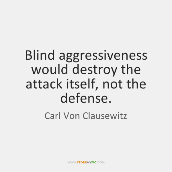 Blind aggressiveness would destroy the attack itself, not the defense.
