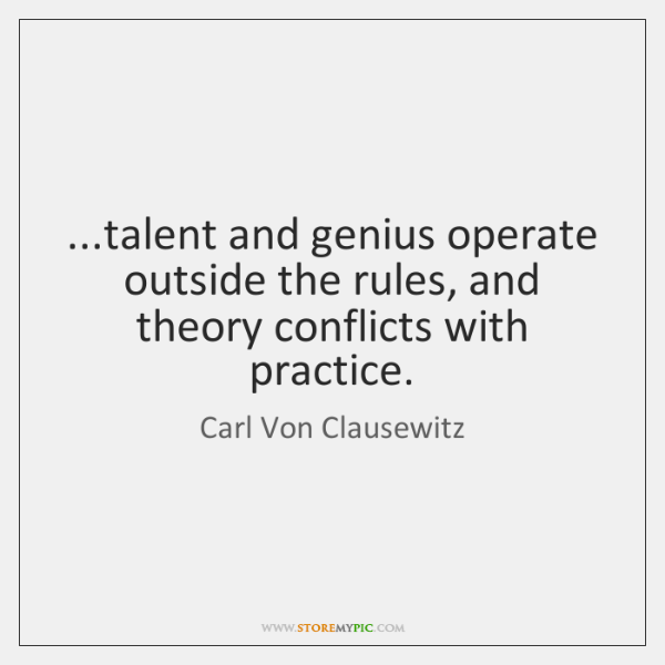 ...talent and genius operate outside the rules, and theory conflicts with practice.