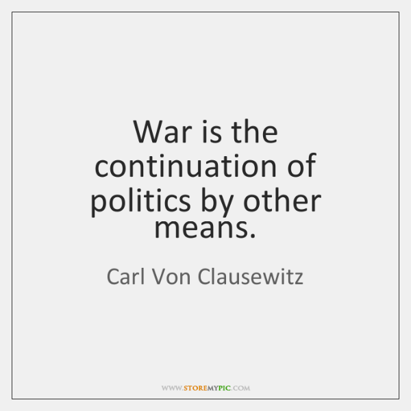 War is the continuation of politics by other means.