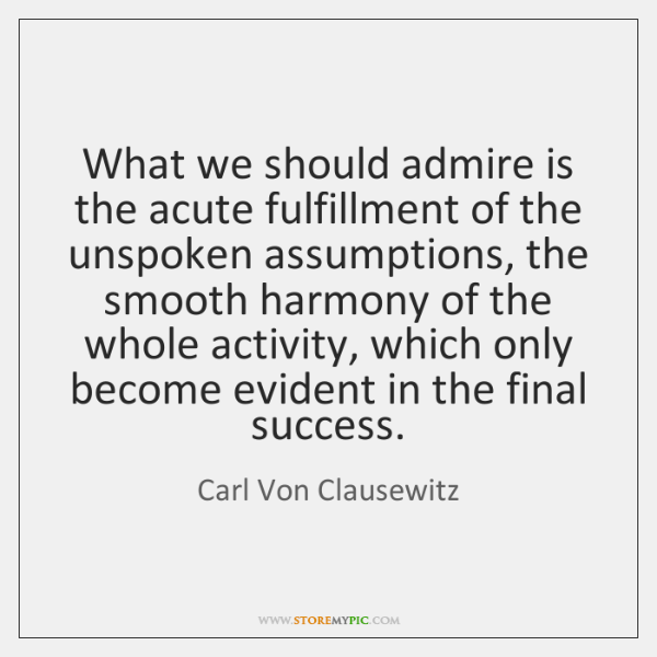 What we should admire is the acute fulfillment of the unspoken assumptions, ...