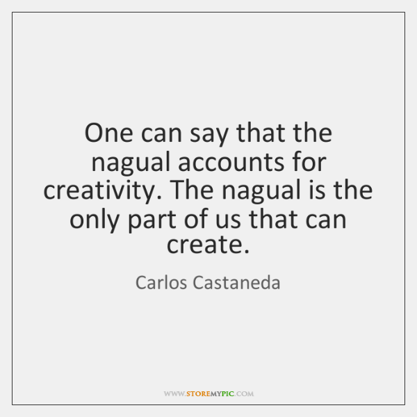 One can say that the nagual accounts for creativity. The nagual is ...