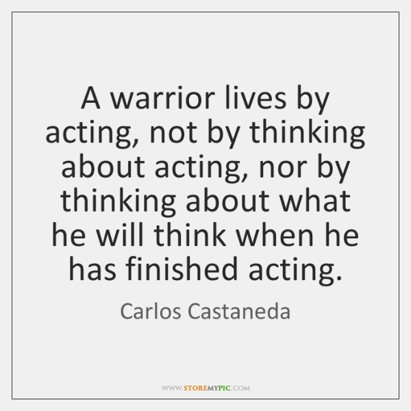 A warrior lives by acting, not by thinking about acting, nor by ...