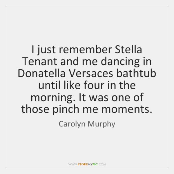 I just remember Stella Tenant and me dancing in Donatella Versaces bathtub ...