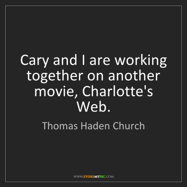 Thomas Haden Church: Cary and I are working together on another movie, Charlotte's...