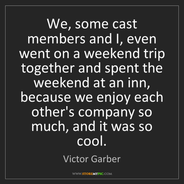 Victor Garber: We, some cast members and I, even went on a weekend trip...