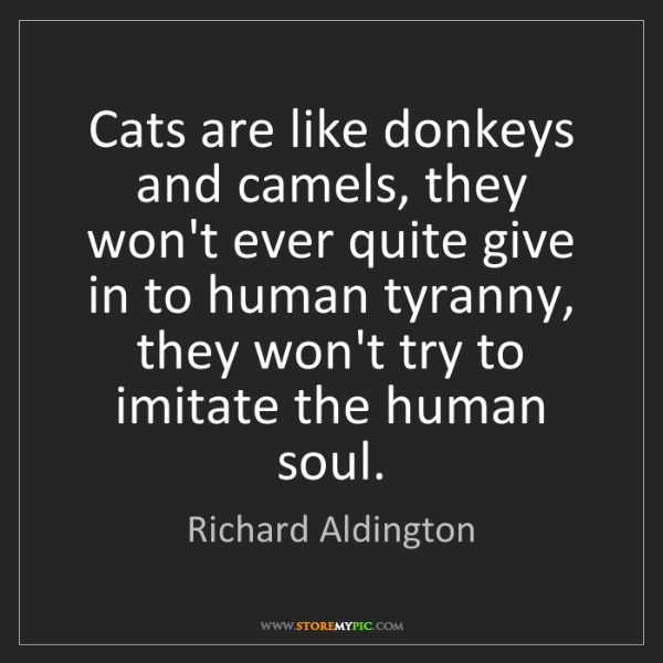 Richard Aldington: Cats are like donkeys and camels, they won't ever quite...