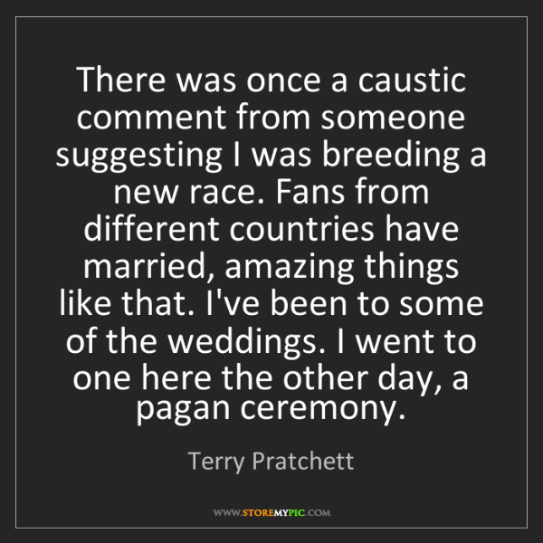 Terry Pratchett: There was once a caustic comment from someone suggesting...