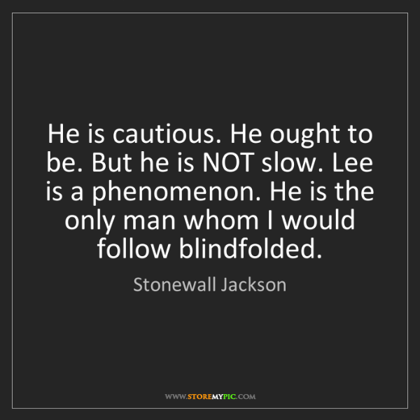 Stonewall Jackson: He is cautious. He ought to be. But he is NOT slow. Lee...