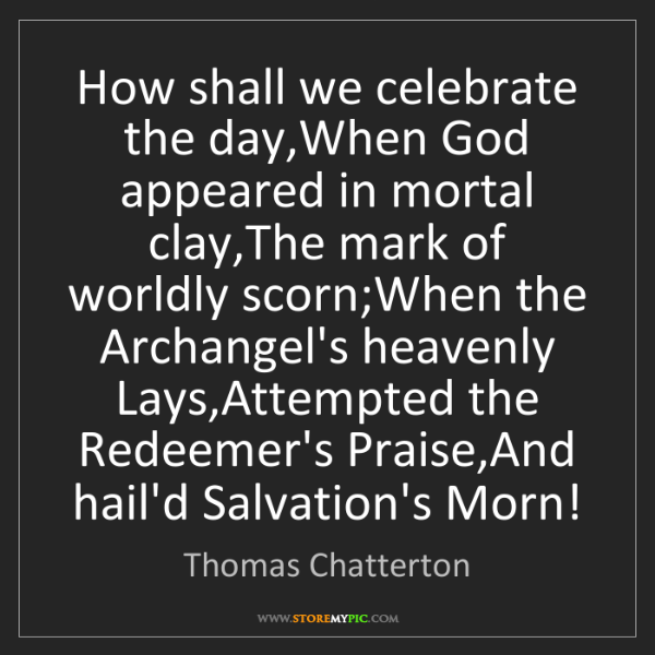 Thomas Chatterton: How shall we celebrate the day,When God appeared in mortal...