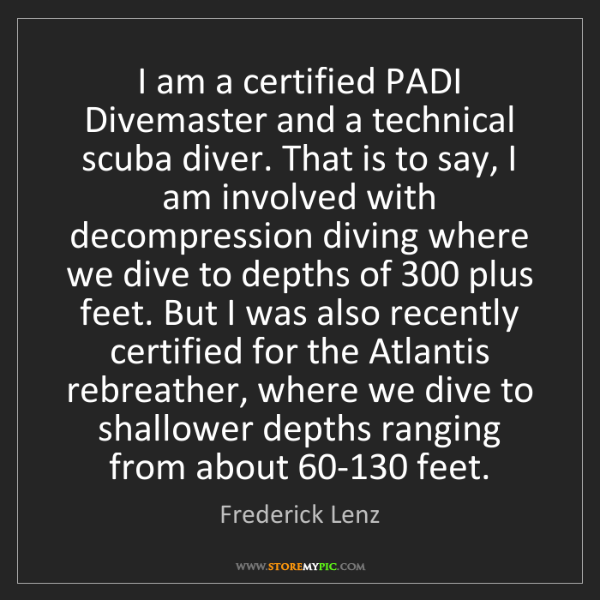 Frederick Lenz: I am a certified PADI Divemaster and a technical scuba...