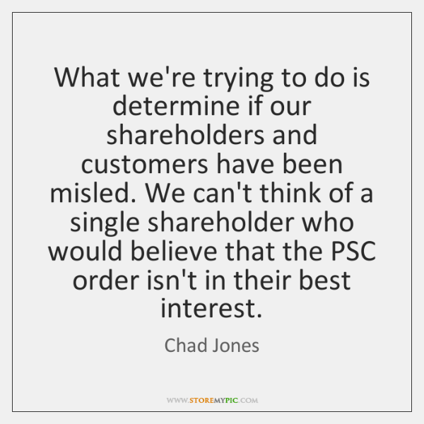 What we're trying to do is determine if our shareholders and customers ...