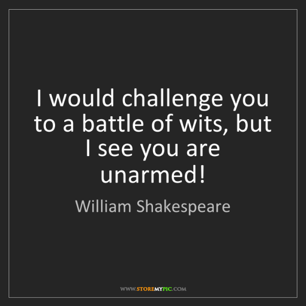William Shakespeare: I would challenge you to a battle of wits, but I see...