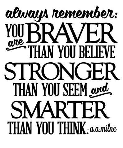 Always remember you braver than you believe stonger than you seem smarter than you t