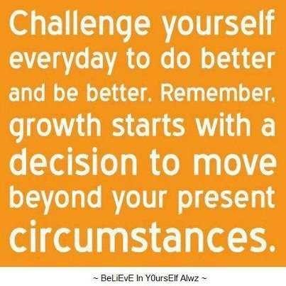 Challenge yourself everyday to do better and be better