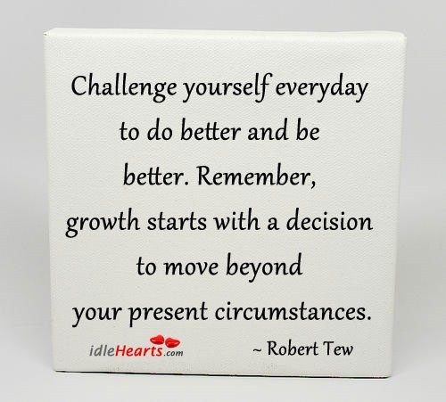 Challenge yourself everyday to do better and be better remember growth starts with a