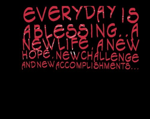 Everyday Is A Blessing A New Life A New Hope New Challenge And New
