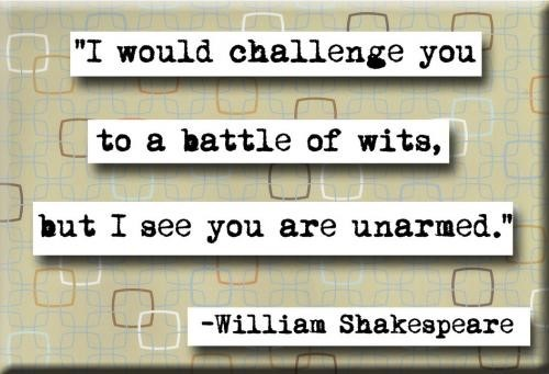 I would challenge you to a battle of wits but i see you are unarmed