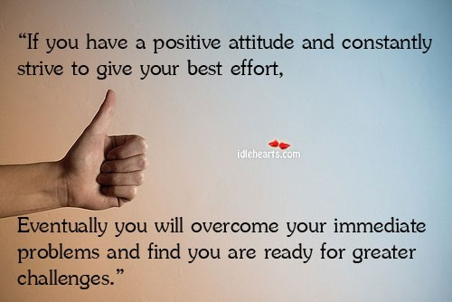 If you have a positive attitude and constantly strive to give your best effort