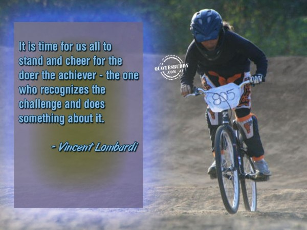 It is time for us all to stand and cheer for the doer the achiever