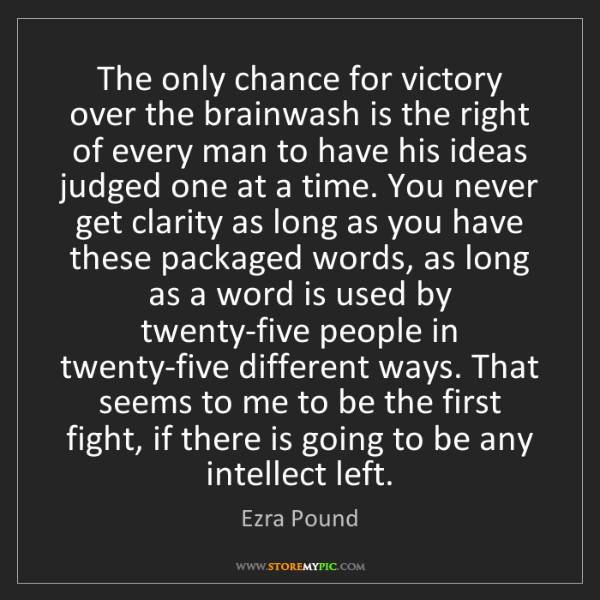 Ezra Pound: The only chance for victory over the brainwash is the...