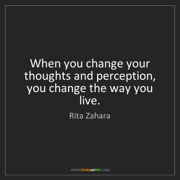 Rita Zahara: When you change your thoughts and perception, you change...