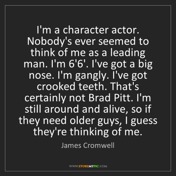 James Cromwell: I'm a character actor. Nobody's ever seemed to think...