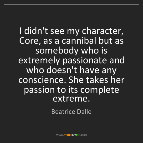 Beatrice Dalle: I didn't see my character, Core, as a cannibal but as...