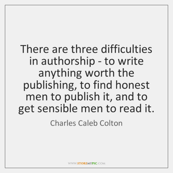 There are three difficulties in authorship - to write anything worth the ...