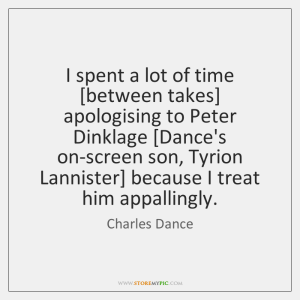 I spent a lot of time [between takes] apologising to Peter Dinklage [...