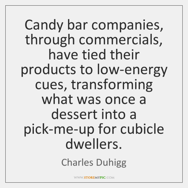 Candy bar companies, through commercials, have tied their products to low-energy cues, ...