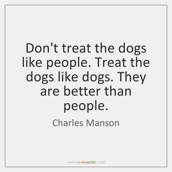 Don't treat the dogs like people. Treat the dogs like dogs. They ...