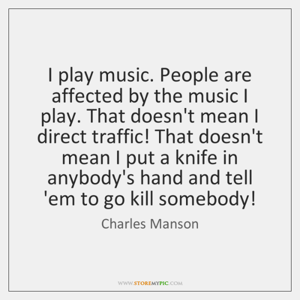 I play music. People are affected by the music I play. That ...