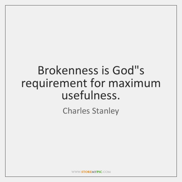 Brokenness is God's requirement for maximum usefulness.