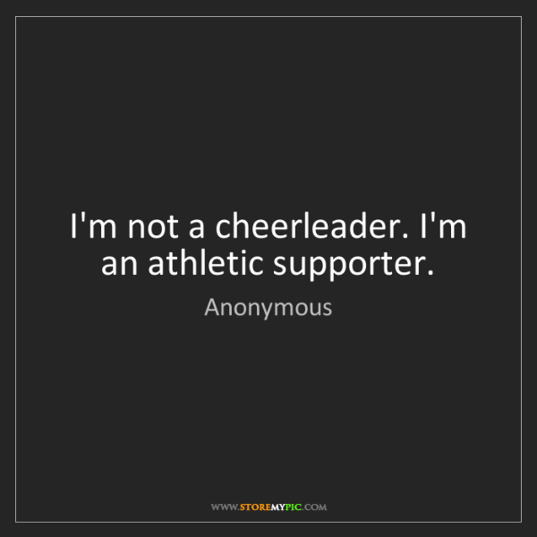 Anonymous: I'm not a cheerleader. I'm an athletic supporter.