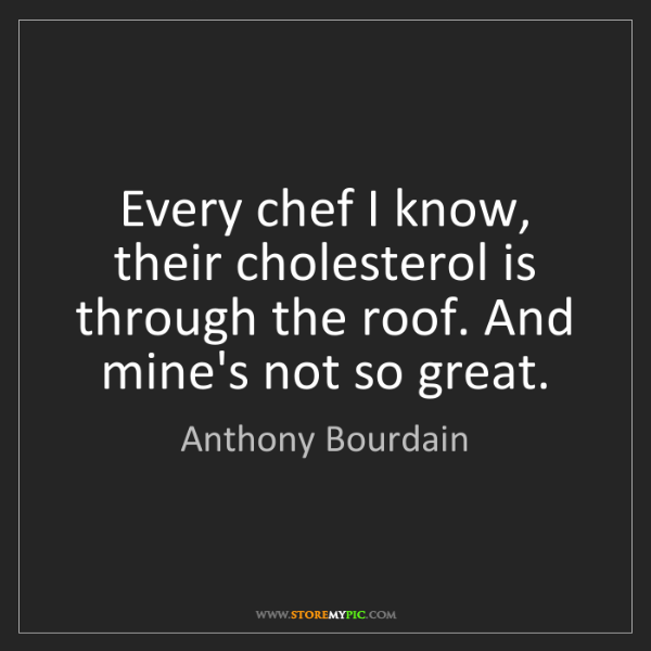 Anthony Bourdain: Every chef I know, their cholesterol is through the roof....