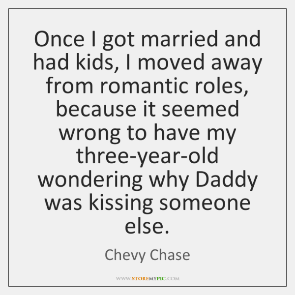 Once I got married and had kids, I moved away from romantic ...