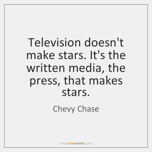 Television doesn't make stars. It's the written media, the press, that makes ...