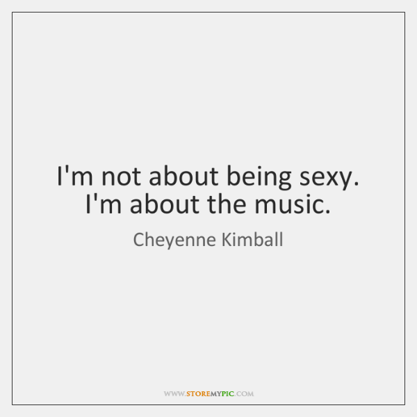 I'm not about being sexy. I'm about the music.