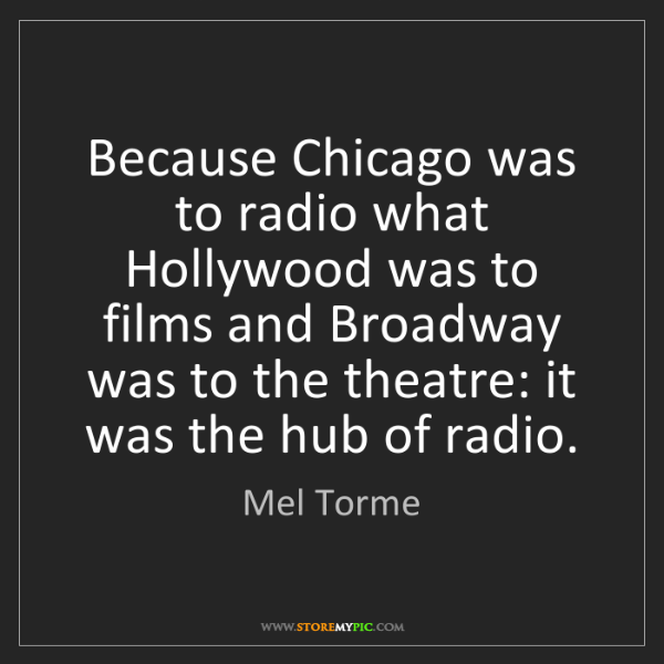 Mel Torme: Because Chicago was to radio what Hollywood was to films...