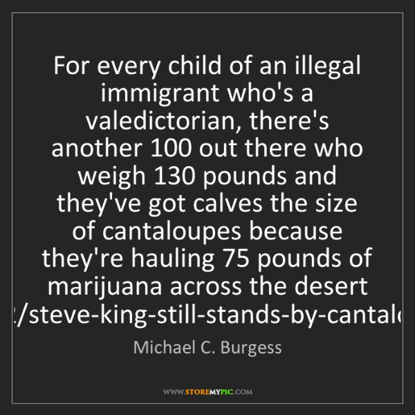Michael C. Burgess: For every child of an illegal immigrant who's a valedictorian,...