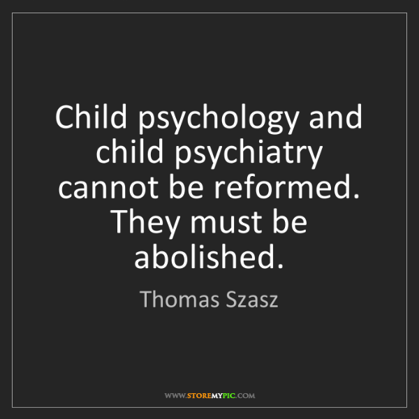 Thomas Szasz: Child psychology and child psychiatry cannot be reformed....