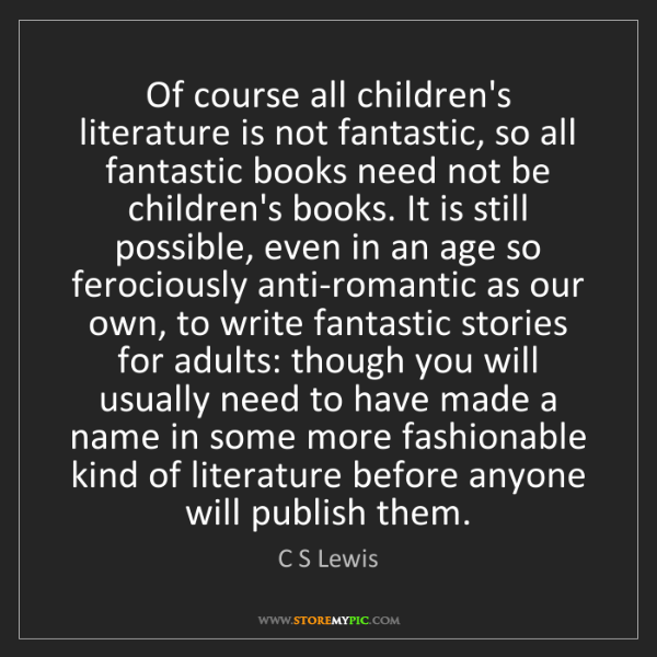 C S Lewis: Of course all children's literature is not fantastic,...