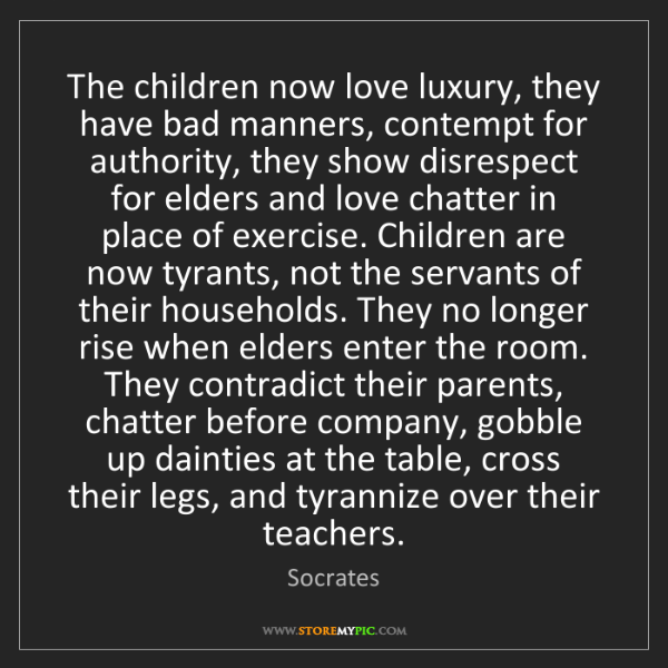 Socrates: The children now love luxury, they have bad manners,...