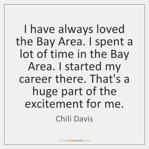 I have always loved the Bay Area. I spent a lot of ...