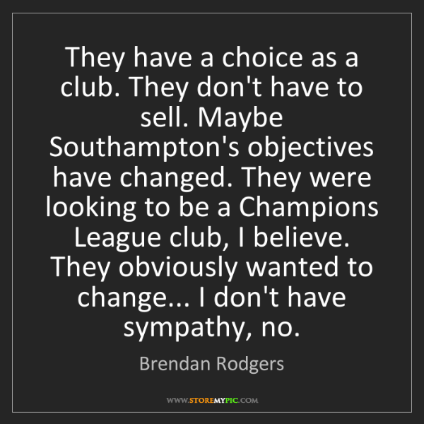 Brendan Rodgers: They have a choice as a club. They don't have to sell....