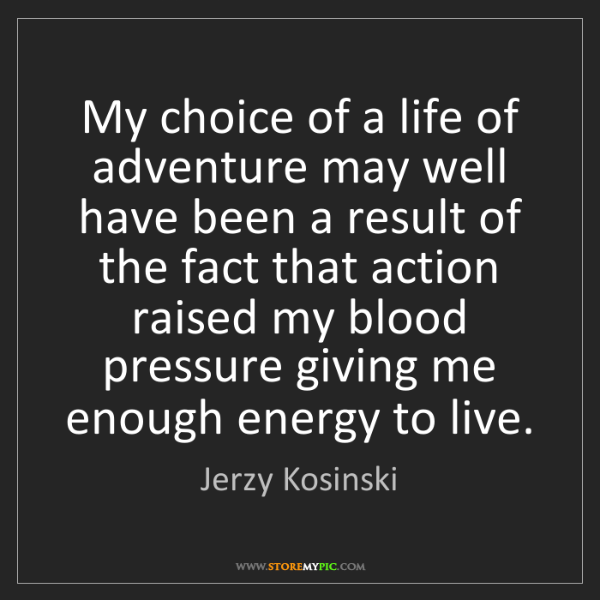 Jerzy Kosinski: My choice of a life of adventure may well have been a...
