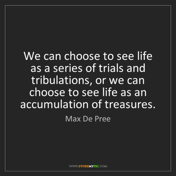 Max De Pree: We can choose to see life as a series of trials and tribulations,...